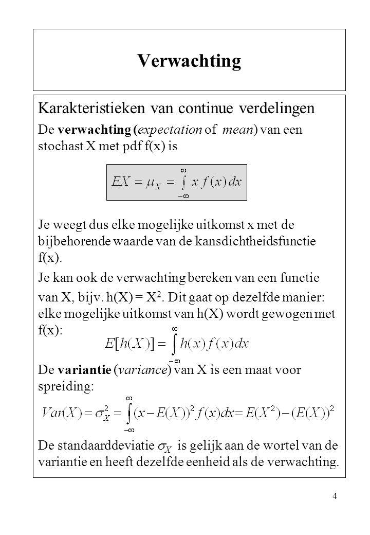 4 Karakteristieken van continue verdelingen De verwachting (expectation of mean) van een stochast X met pdf f(x) is Je weegt dus elke mogelijke uitkom