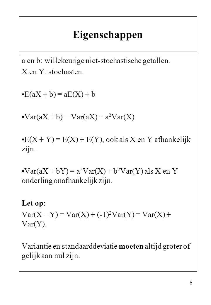 6 a en b: willekeurige niet-stochastische getallen. X en Y: stochasten. E(aX + b) = aE(X) + b Var(aX + b) = Var(aX) = a 2 Var(X). E(X + Y) = E(X) + E(