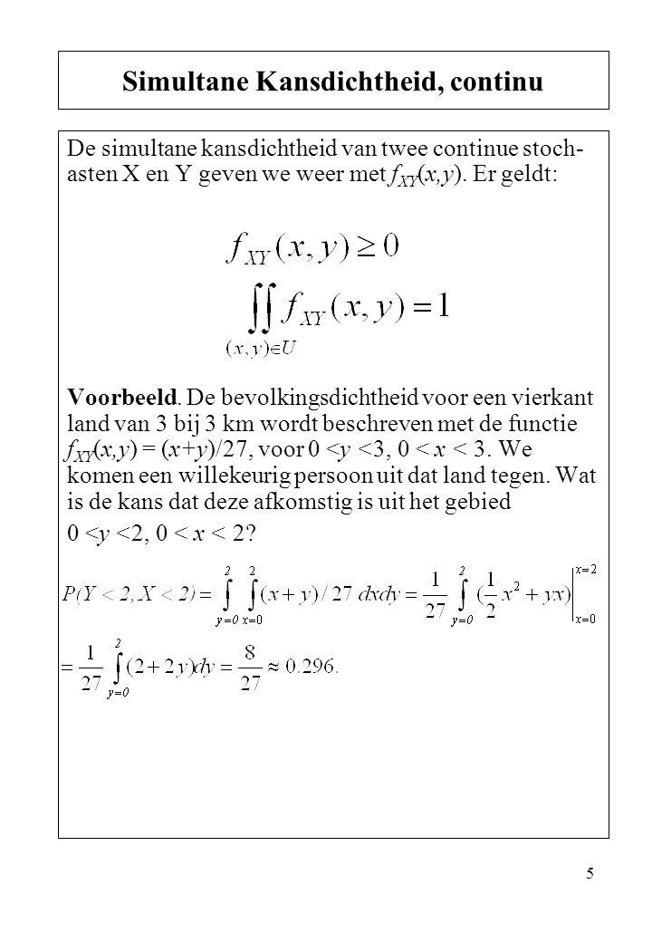 5 De simultane kansdichtheid van twee continue stoch- asten X en Y geven we weer met f XY (x,y). Er geldt: Voorbeeld. De bevolkingsdichtheid voor een