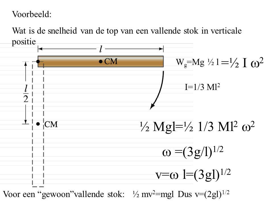 Voorbeeld: Wat is de snelheid van de top van een vallende stok in verticale positie W g =Mg ½ l =½ I   I=1/3 Ml 2 ½ Mgl=½ 1/3 Ml 2    =(3g/l) 
