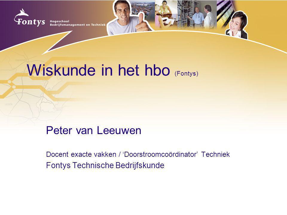 Wiskunde in het hbo (Fontys) Peter van Leeuwen Docent exacte vakken / 'Doorstroomcoördinator' Techniek Fontys Technische Bedrijfskunde
