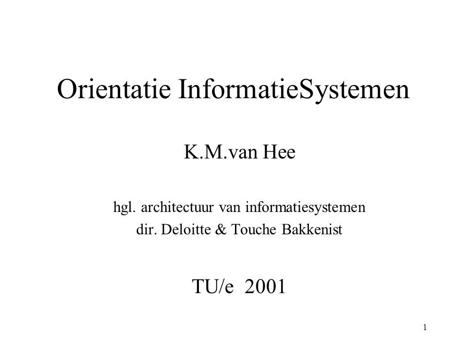 1 Orientatie InformatieSystemen K.M.van Hee hgl.architectuur van informatiesystemen dir.