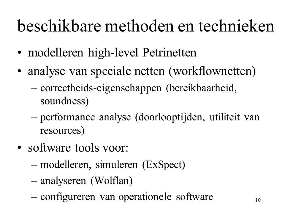 10 beschikbare methoden en technieken modelleren high-level Petrinetten analyse van speciale netten (workflownetten) –correctheids-eigenschappen (bereikbaarheid, soundness) –performance analyse (doorlooptijden, utiliteit van resources) software tools voor: –modelleren, simuleren (ExSpect) –analyseren (Wolflan) –configureren van operationele software
