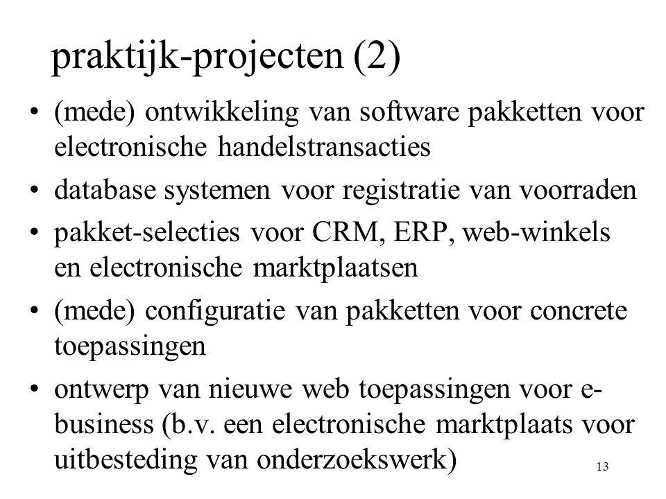13 praktijk-projecten (2) (mede) ontwikkeling van software pakketten voor electronische handelstransacties database systemen voor registratie van voorraden pakket-selecties voor CRM, ERP, web-winkels en electronische marktplaatsen (mede) configuratie van pakketten voor concrete toepassingen ontwerp van nieuwe web toepassingen voor e- business (b.v.