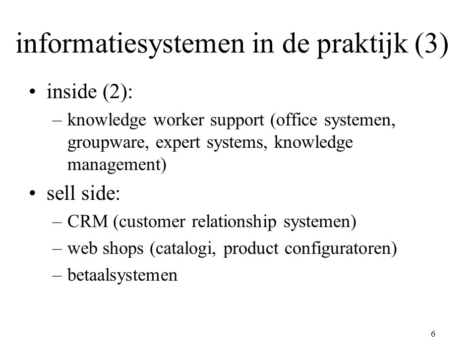 6 informatiesystemen in de praktijk (3) inside (2): –knowledge worker support (office systemen, groupware, expert systems, knowledge management) sell side: –CRM (customer relationship systemen) –web shops (catalogi, product configuratoren) –betaalsystemen