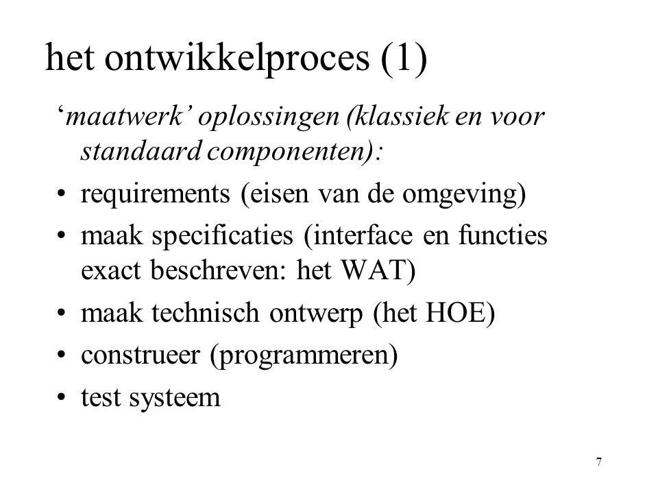 7 het ontwikkelproces (1) 'maatwerk' oplossingen (klassiek en voor standaard componenten): requirements (eisen van de omgeving) maak specificaties (interface en functies exact beschreven: het WAT) maak technisch ontwerp (het HOE) construeer (programmeren) test systeem