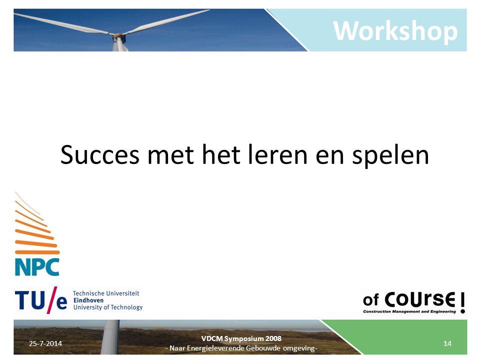 Workshop 25-7-201414 VDCM Symposium 2008 - Naar Energieleverende Gebouwde omgeving- Succes met het leren en spelen