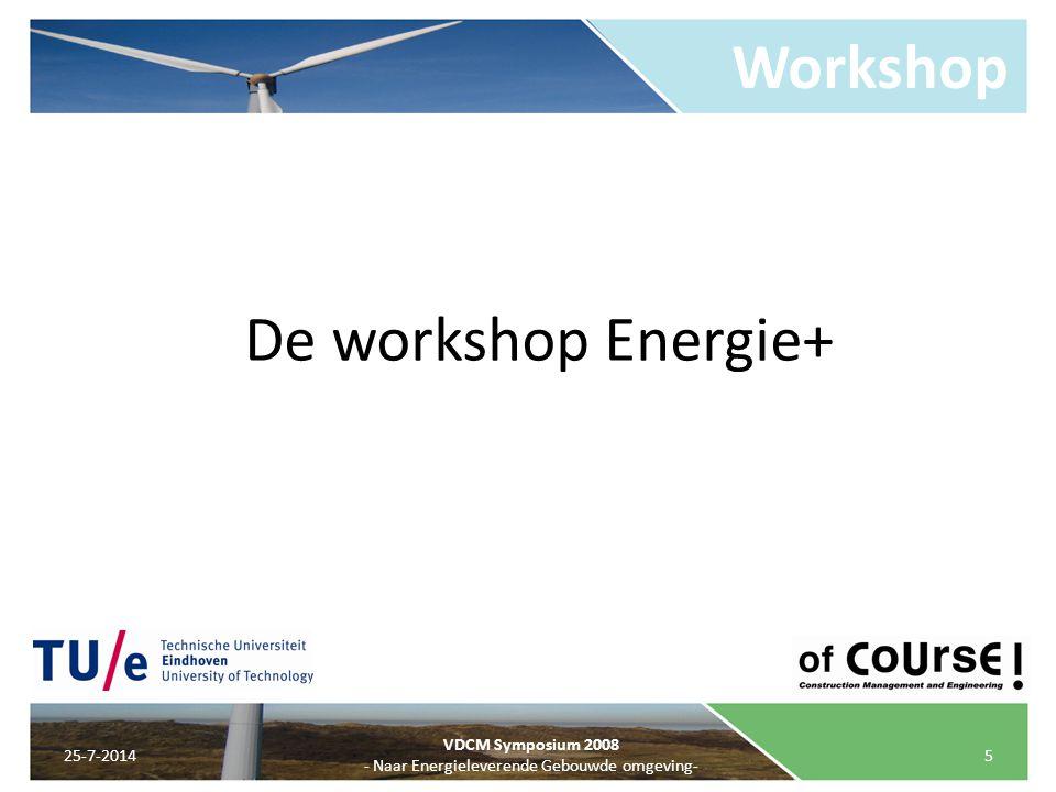 Workshop 25-7-20145 VDCM Symposium 2008 - Naar Energieleverende Gebouwde omgeving- De workshop Energie+