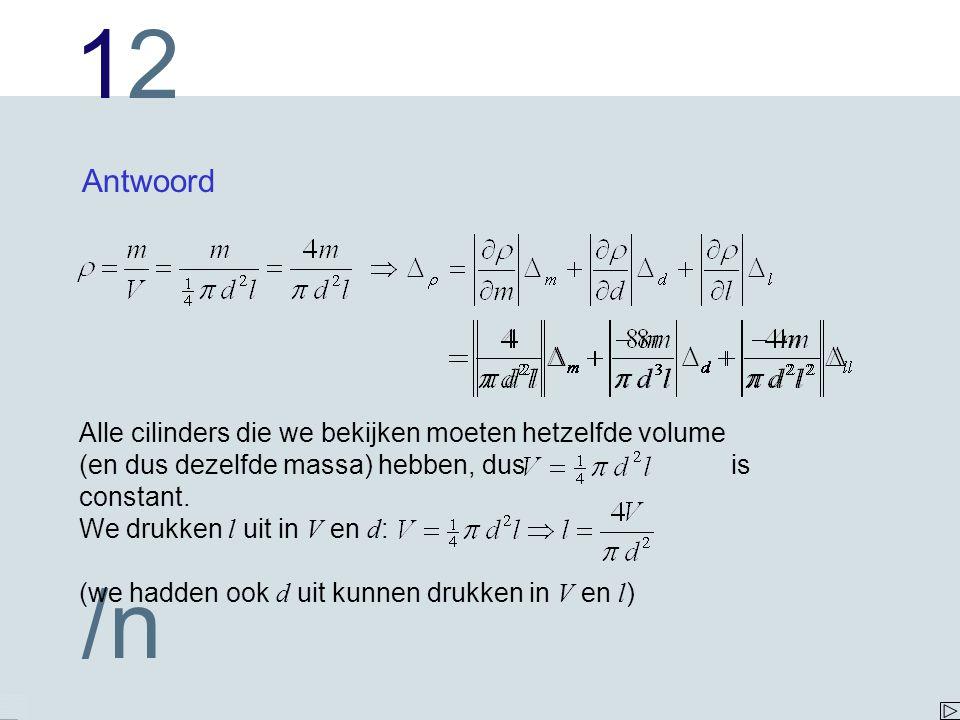 1212 /n Antwoord Alle cilinders die we bekijken moeten hetzelfde volume (en dus dezelfde massa) hebben, dus is constant.