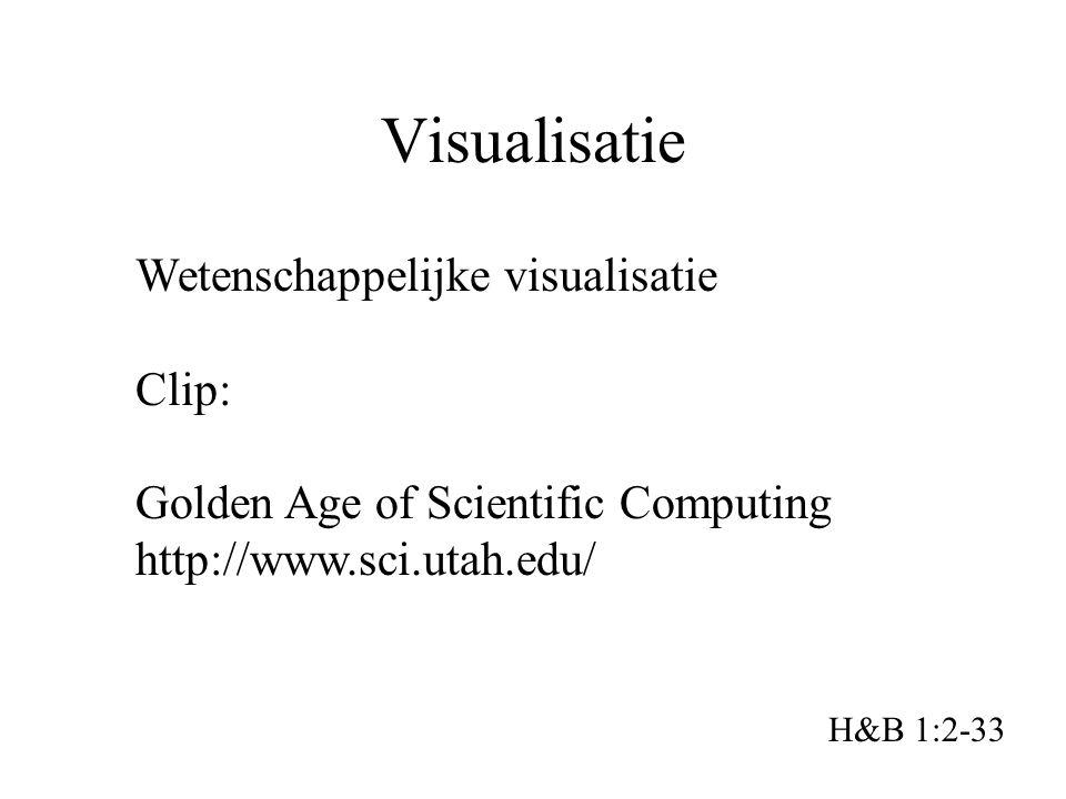 Visualisatie H&B 1:2-33 Wetenschappelijke visualisatie Clip: Golden Age of Scientific Computing http://www.sci.utah.edu/