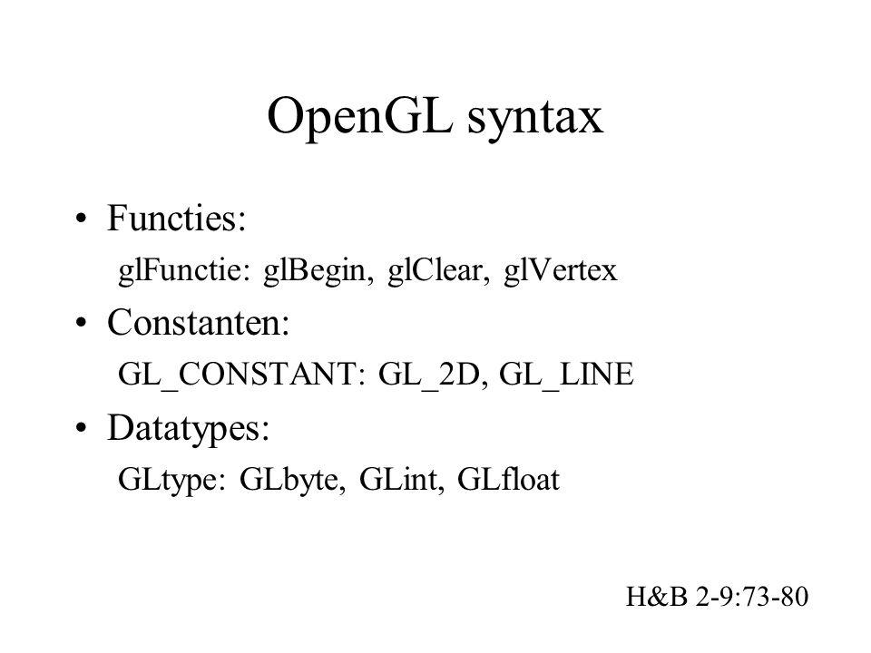 OpenGL syntax Functies: glFunctie: glBegin, glClear, glVertex Constanten: GL_CONSTANT: GL_2D, GL_LINE Datatypes: GLtype: GLbyte, GLint, GLfloat H&B 2-9:73-80