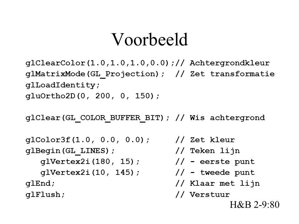 Voorbeeld glClearColor(1.0,1.0,1.0,0.0);// Achtergrondkleur glMatrixMode(GL_Projection); // Zet transformatie glLoadIdentity; gluOrtho2D(0, 200, 0, 150); glClear(GL_COLOR_BUFFER_BIT); // Wis achtergrond glColor3f(1.0, 0.0, 0.0); // Zet kleur glBegin(GL_LINES); // Teken lijn glVertex2i(180, 15); // - eerste punt glVertex2i(10, 145); // - tweede punt glEnd; // Klaar met lijn glFlush; // Verstuur H&B 2-9:80