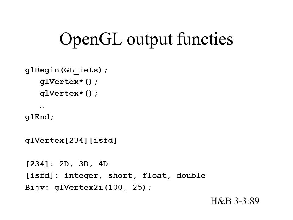 OpenGL output functies glBegin(GL_iets); glVertex*(); … glEnd; glVertex[234][isfd] [234]: 2D, 3D, 4D [isfd]: integer, short, float, double Bijv: glVertex2i(100, 25); H&B 3-3:89