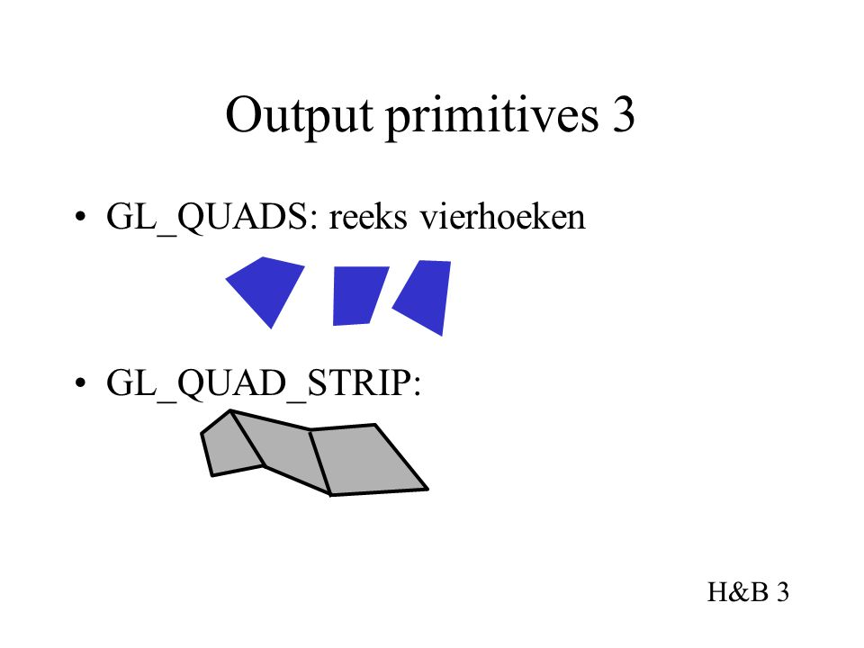 Output primitives 3 GL_QUADS: reeks vierhoeken GL_QUAD_STRIP: H&B 3