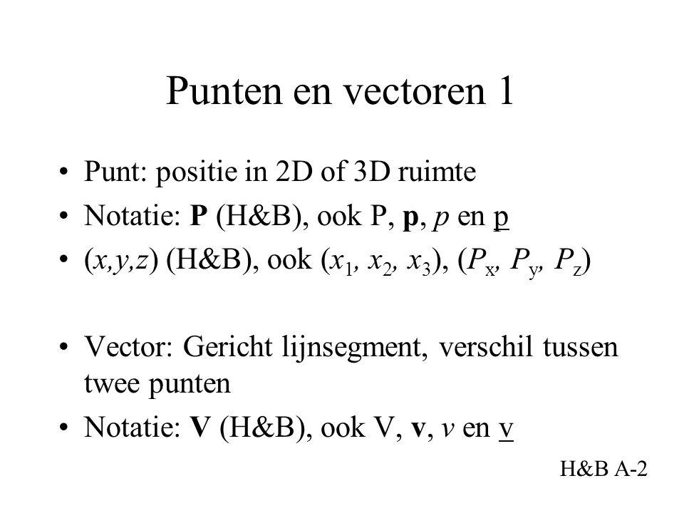 Punten en vectoren 1 Punt: positie in 2D of 3D ruimte Notatie: P (H&B), ook P, p, p en p (x,y,z) (H&B), ook (x 1, x 2, x 3 ), (P x, P y, P z ) Vector: Gericht lijnsegment, verschil tussen twee punten Notatie: V (H&B), ook V, v, v en v H&B A-2