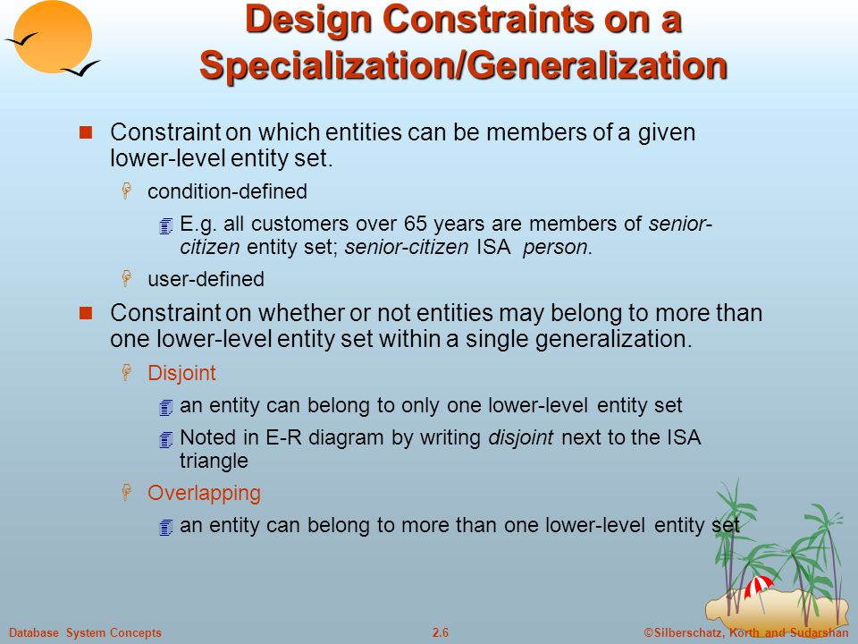 ©Silberschatz, Korth and Sudarshan2.6Database System Concepts Design Constraints on a Specialization/Generalization Constraint on which entities can b