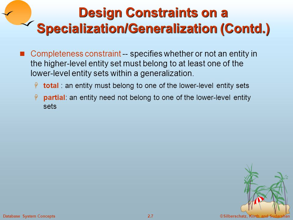 ©Silberschatz, Korth and Sudarshan2.7Database System Concepts Design Constraints on a Specialization/Generalization (Contd.) Completeness constraint -- specifies whether or not an entity in the higher-level entity set must belong to at least one of the lower-level entity sets within a generalization.