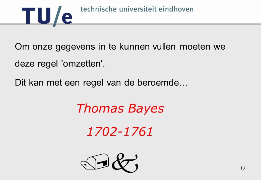 /k 13 Om onze gegevens in te kunnen vullen moeten we deze regel 'omzetten'. Dit kan met een regel van de beroemde… Thomas Bayes 1702-1761