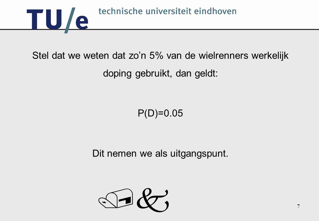 /k 7 Stel dat we weten dat zo'n 5% van de wielrenners werkelijk doping gebruikt, dan geldt: P(D)=0.05 Dit nemen we als uitgangspunt.
