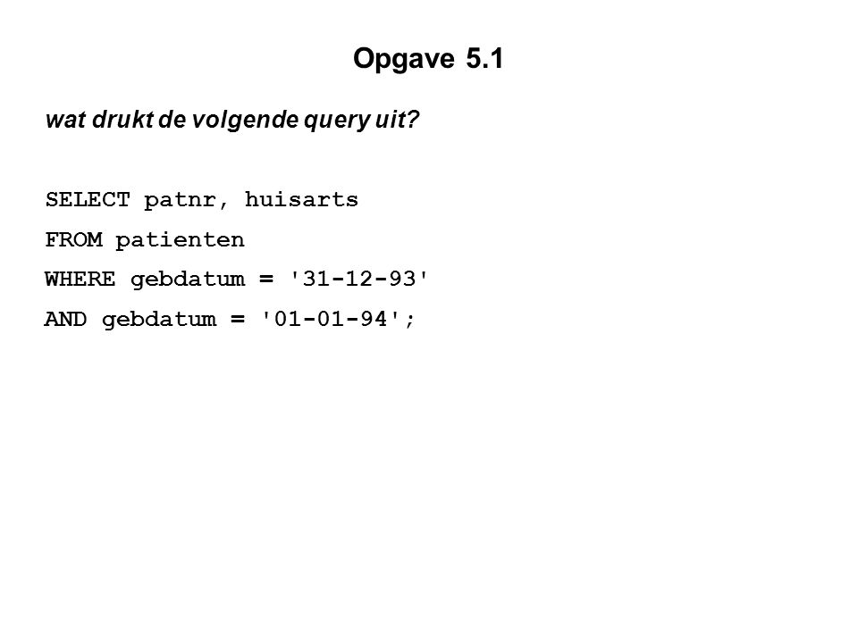 Opgave 5.1 wat drukt de volgende query uit? SELECT patnr, huisarts FROM patienten WHERE gebdatum = '31-12-93' AND gebdatum = '01-01-94';