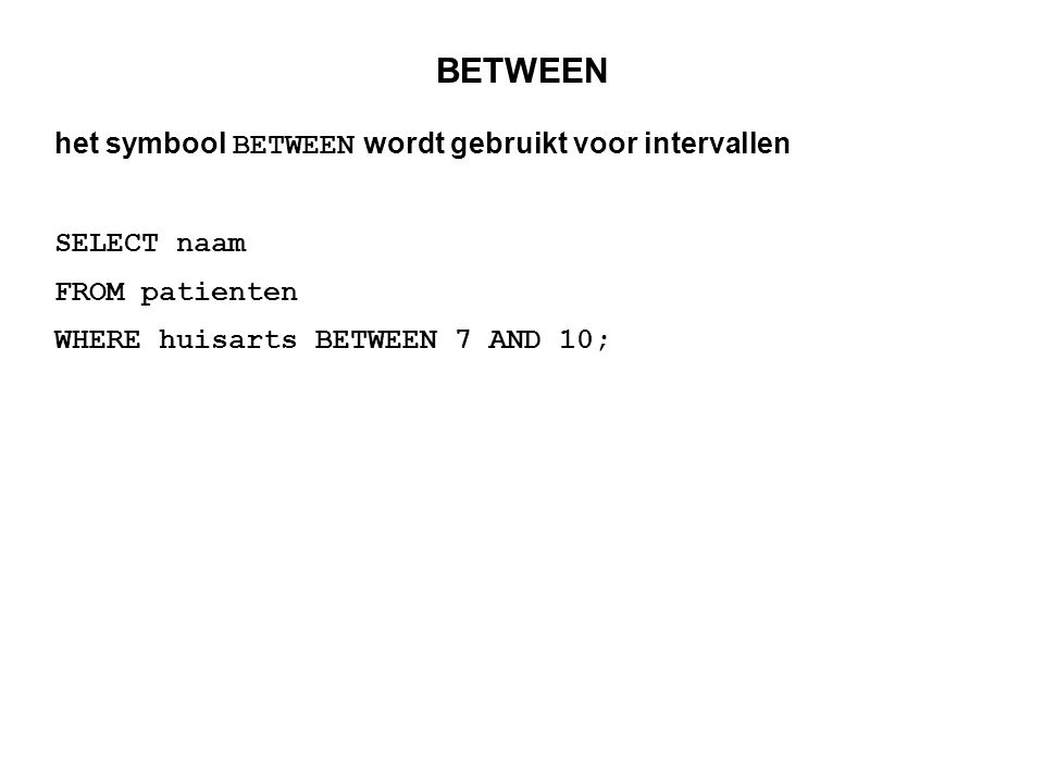 BETWEEN het symbool BETWEEN wordt gebruikt voor intervallen SELECT naam FROM patienten WHERE huisarts BETWEEN 7 AND 10;