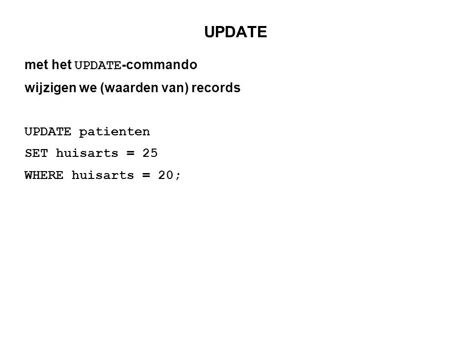 UPDATE met het UPDATE -commando wijzigen we (waarden van) records UPDATE patienten SET huisarts = 25 WHERE huisarts = 20;