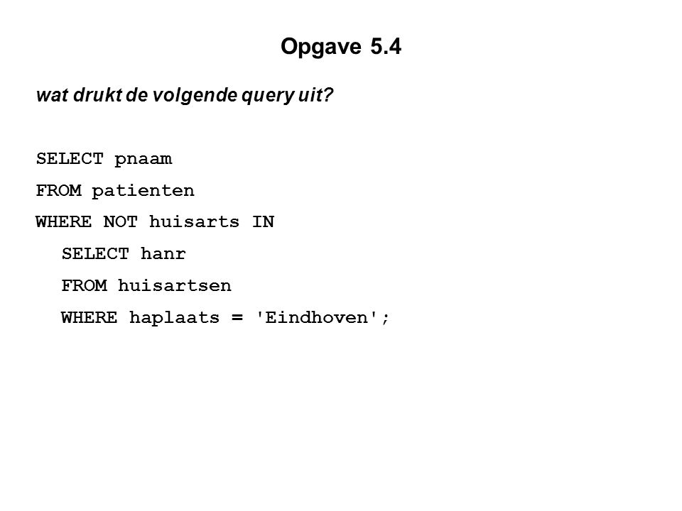 Opgave 5.4 wat drukt de volgende query uit? SELECT pnaam FROM patienten WHERE NOT huisarts IN SELECT hanr FROM huisartsen WHERE haplaats = 'Eindhoven'