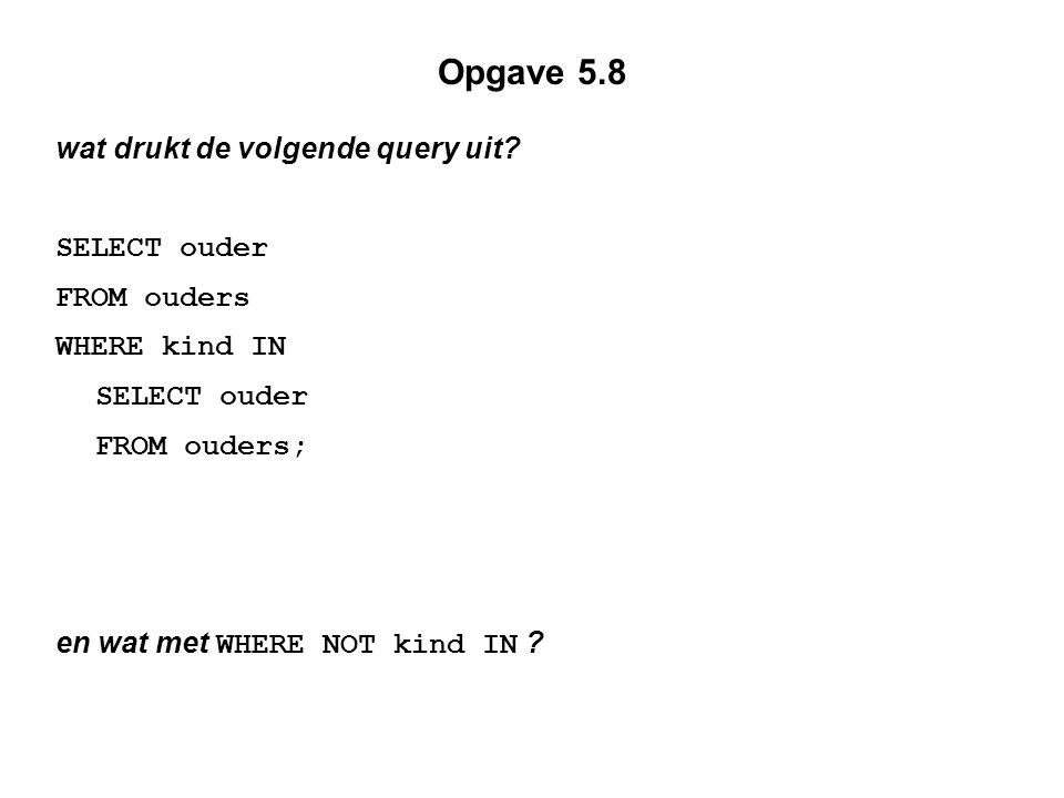Opgave 5.8 wat drukt de volgende query uit? SELECT ouder FROM ouders WHERE kind IN SELECT ouder FROM ouders; en wat met WHERE NOT kind IN ?