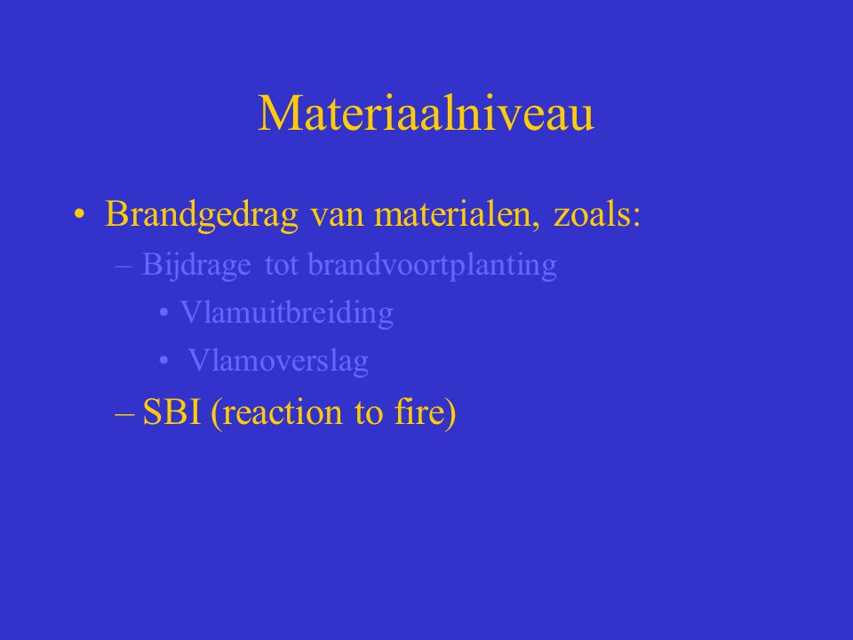 Materiaalniveau Brandgedrag van materialen, zoals: –Bijdrage tot brandvoortplanting Vlamuitbreiding Vlamoverslag –SBI (reaction to fire)