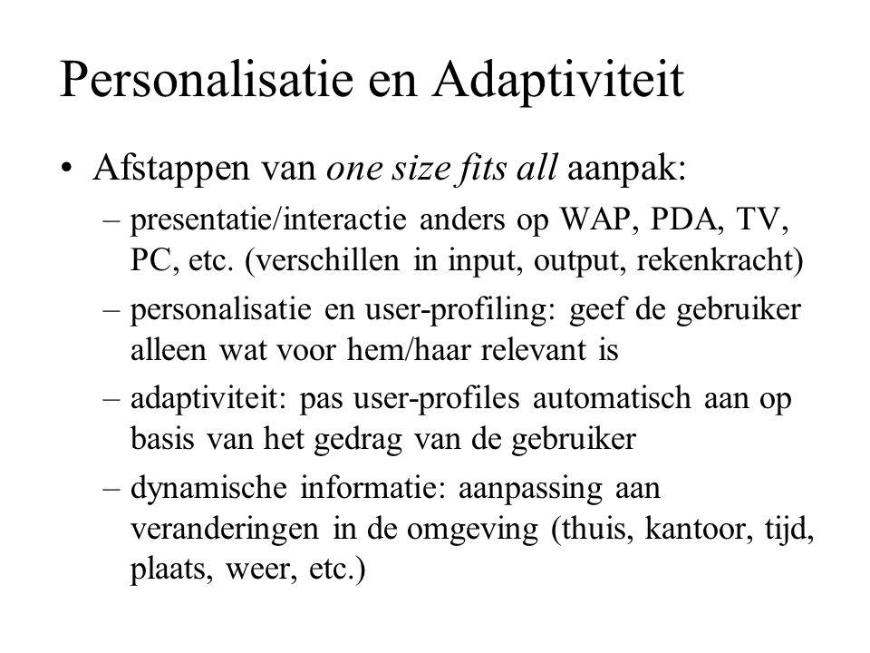 Personalisatie en Adaptiviteit Afstappen van one size fits all aanpak: –presentatie/interactie anders op WAP, PDA, TV, PC, etc. (verschillen in input,