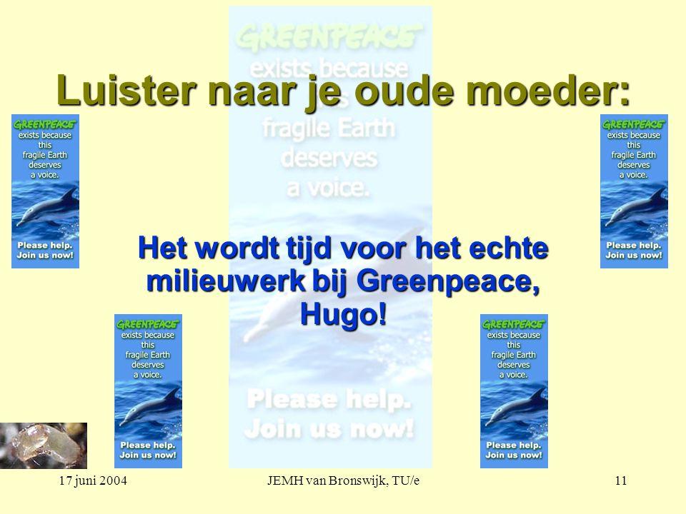 17 juni 2004JEMH van Bronswijk, TU/e11 Luister naar je oude moeder: Het wordt tijd voor het echte milieuwerk bij Greenpeace, Hugo!