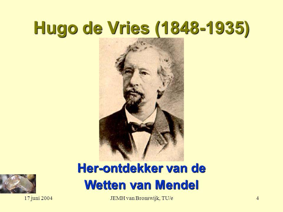 17 juni 2004JEMH van Bronswijk, TU/e4 Hugo de Vries (1848-1935) Her-ontdekker van de Wetten van Mendel