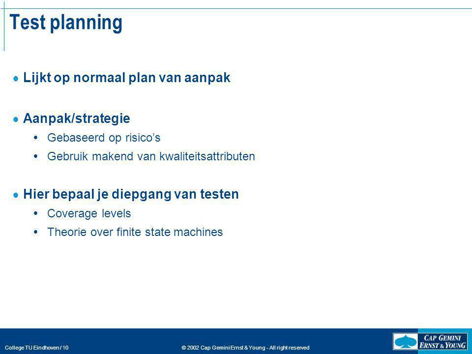 © 2002 Cap Gemini Ernst & Young - All right reserved College TU Eindhoven / 10 Test planning  Lijkt op normaal plan van aanpak  Aanpak/strategie  G