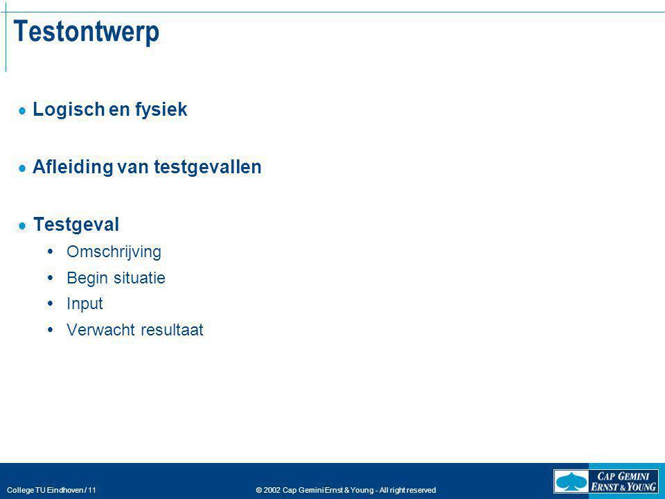 © 2002 Cap Gemini Ernst & Young - All right reserved College TU Eindhoven / 11 Testontwerp  Logisch en fysiek  Afleiding van testgevallen  Testgeva