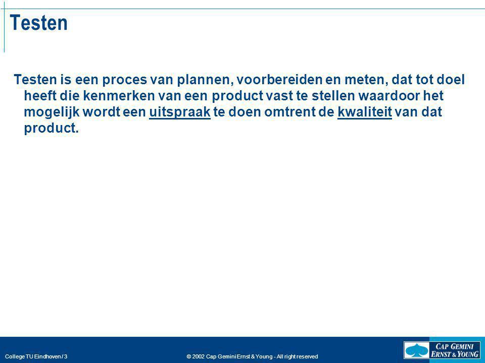 © 2002 Cap Gemini Ernst & Young - All right reserved College TU Eindhoven / 3 Testen Testen is een proces van plannen, voorbereiden en meten, dat tot