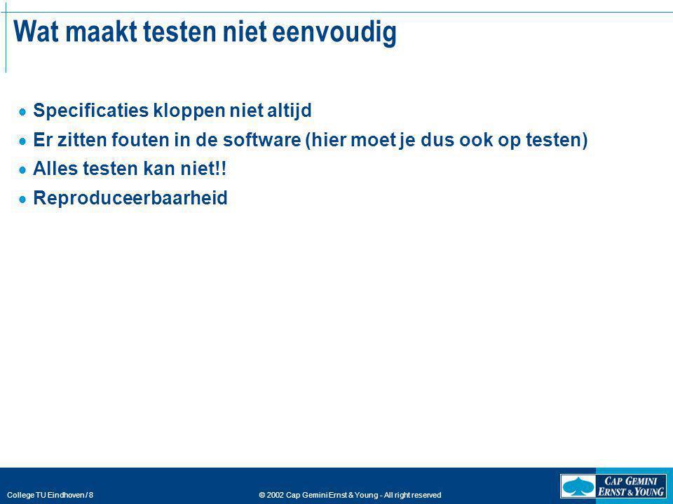 © 2002 Cap Gemini Ernst & Young - All right reserved College TU Eindhoven / 8 Wat maakt testen niet eenvoudig  Specificaties kloppen niet altijd  Er