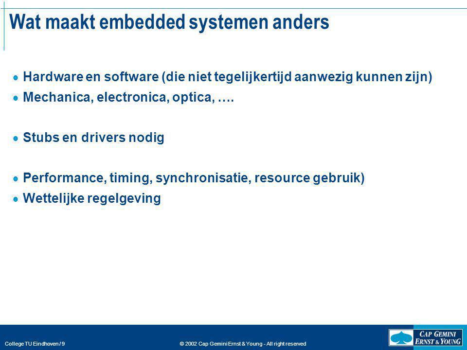 © 2002 Cap Gemini Ernst & Young - All right reserved College TU Eindhoven / 9 Wat maakt embedded systemen anders  Hardware en software (die niet tege