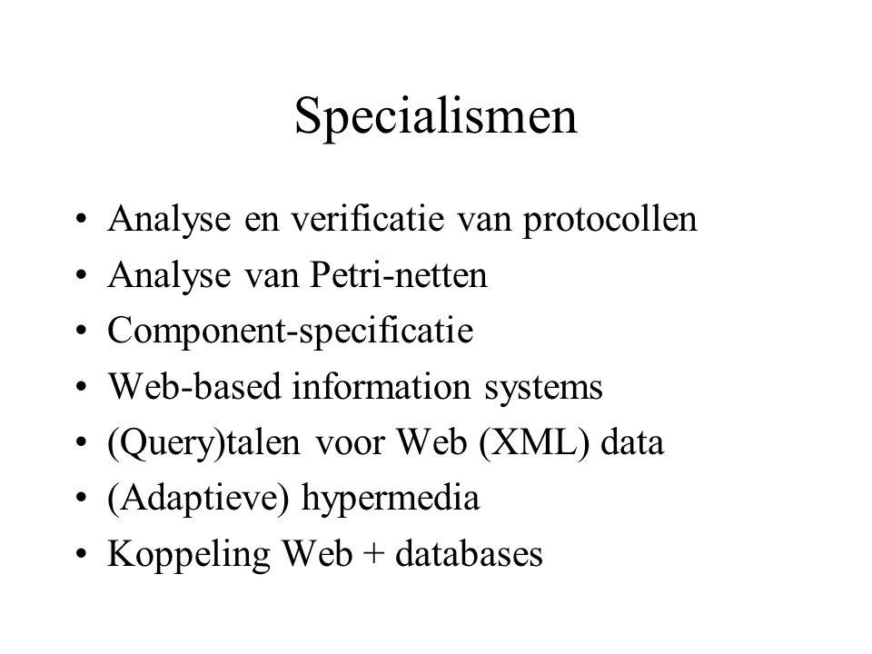 Specialismen Analyse en verificatie van protocollen Analyse van Petri-netten Component-specificatie Web-based information systems (Query)talen voor Web (XML) data (Adaptieve) hypermedia Koppeling Web + databases