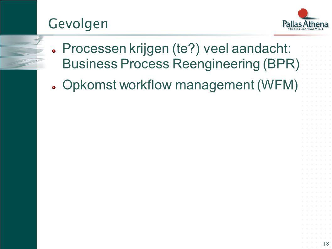 18 Gevolgen Processen krijgen (te?) veel aandacht: Business Process Reengineering (BPR) Opkomst workflow management (WFM)