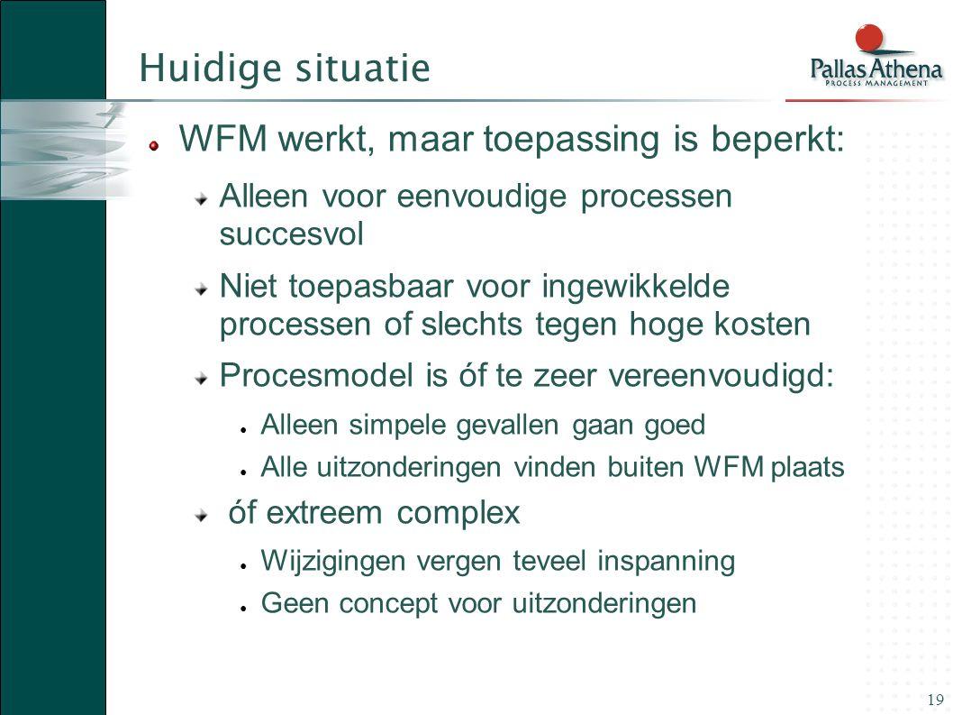19 Huidige situatie WFM werkt, maar toepassing is beperkt: Alleen voor eenvoudige processen succesvol Niet toepasbaar voor ingewikkelde processen of s
