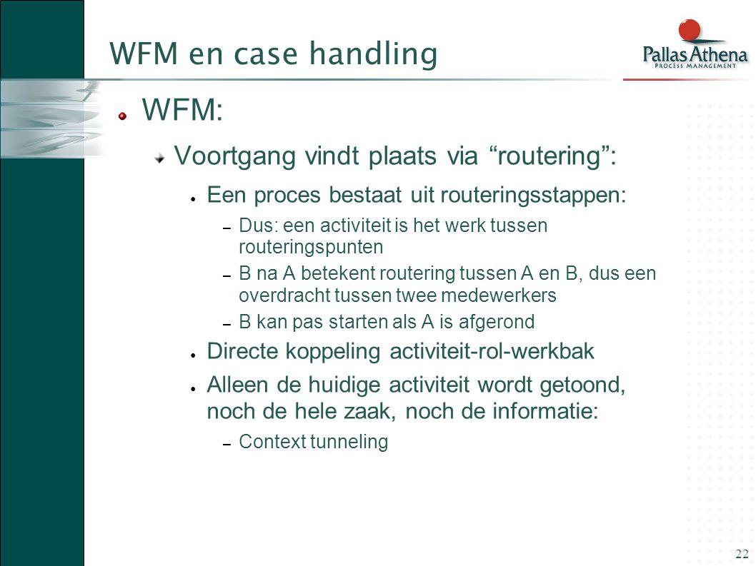 """22 WFM en case handling WFM: Voortgang vindt plaats via """"routering"""": ● Een proces bestaat uit routeringsstappen: – Dus: een activiteit is het werk tus"""