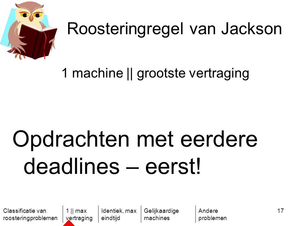 Classificatie van roosteringproblemen 1 || max vertraging Identiek, max eindtijd Gelijkaardige machines Andere problemen 17 Roosteringregel van Jackson 1 machine || grootste vertraging Opdrachten met eerdere deadlines – eerst!