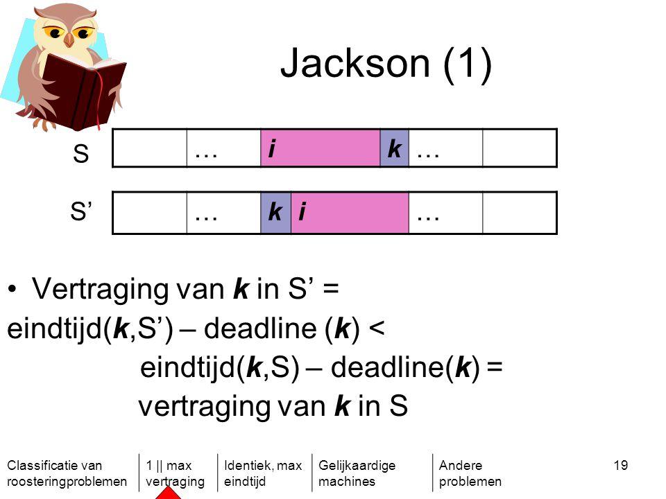 Classificatie van roosteringproblemen 1 || max vertraging Identiek, max eindtijd Gelijkaardige machines Andere problemen 19 Jackson (1) …ik… S S'…ki… Vertraging van k in S' = eindtijd(k,S') – deadline (k) < eindtijd(k,S) – deadline(k) = vertraging van k in S