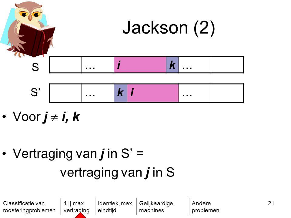 Classificatie van roosteringproblemen 1 || max vertraging Identiek, max eindtijd Gelijkaardige machines Andere problemen 21 Jackson (2) …ik… S S'…ki… Voor j  i, k Vertraging van j in S' = vertraging van j in S
