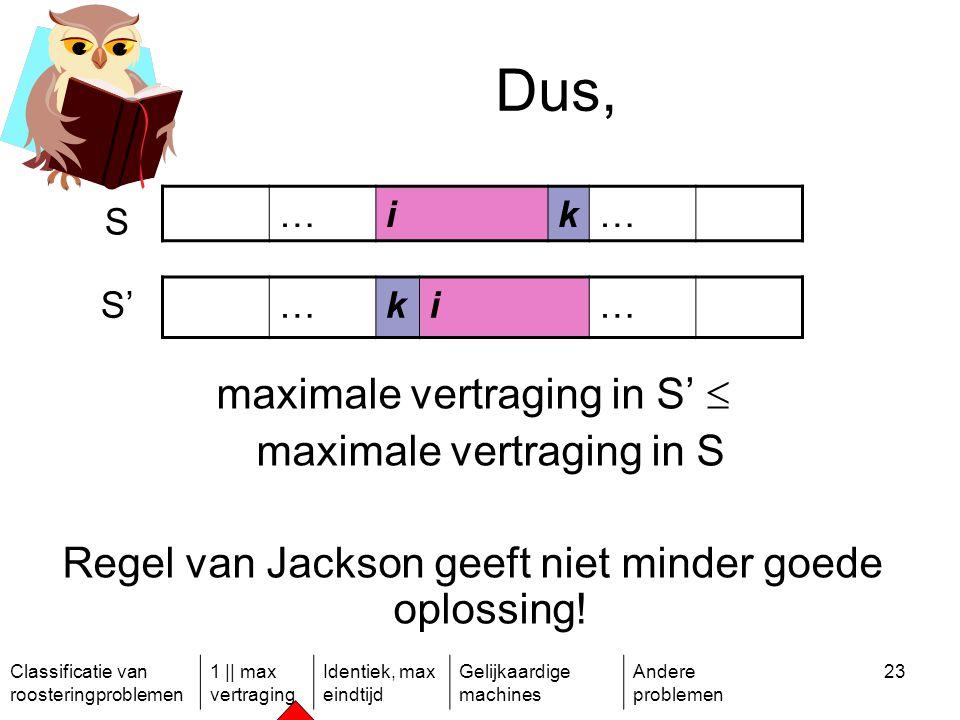 Classificatie van roosteringproblemen 1 || max vertraging Identiek, max eindtijd Gelijkaardige machines Andere problemen 23 Dus, maximale vertraging in S'  maximale vertraging in S Regel van Jackson geeft niet minder goede oplossing.