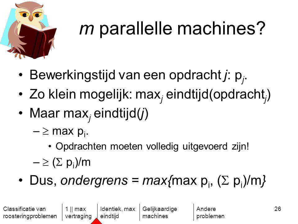 Classificatie van roosteringproblemen 1 || max vertraging Identiek, max eindtijd Gelijkaardige machines Andere problemen 26 m parallelle machines.