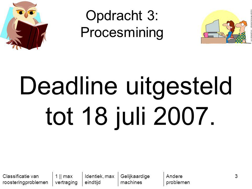 Classificatie van roosteringproblemen 1 || max vertraging Identiek, max eindtijd Gelijkaardige machines Andere problemen 3 Opdracht 3: Procesmining Deadline uitgesteld tot 18 juli 2007.