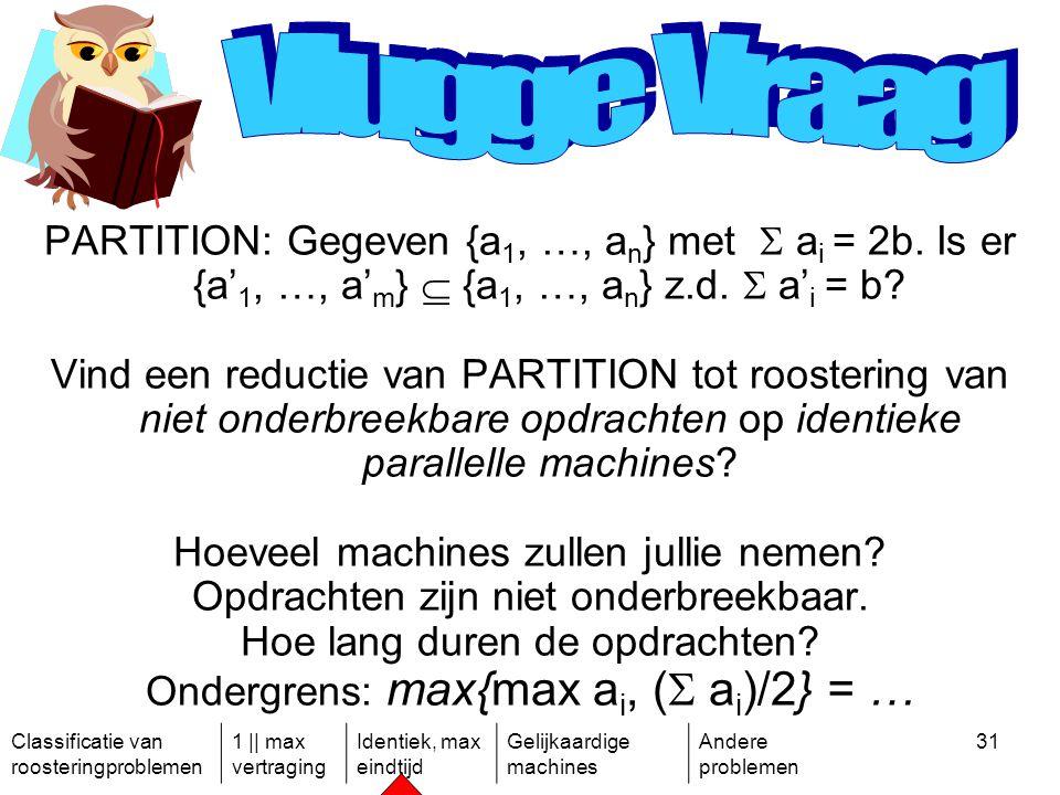 Classificatie van roosteringproblemen 1 || max vertraging Identiek, max eindtijd Gelijkaardige machines Andere problemen 31 PARTITION: Gegeven {a 1, …, a n } met  a i = 2b.