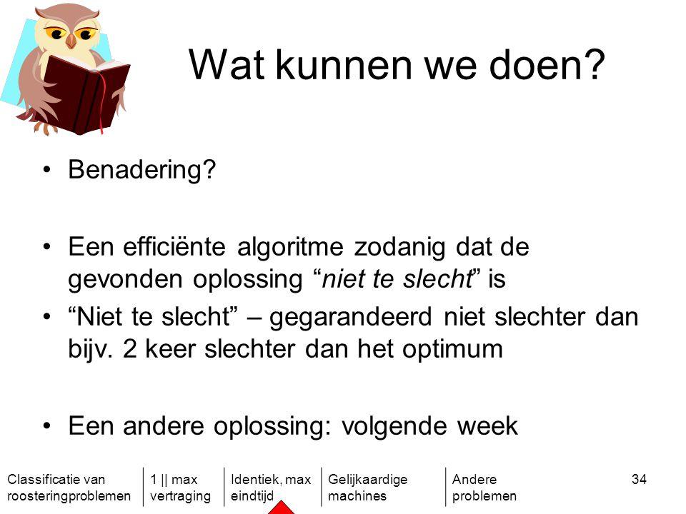 Classificatie van roosteringproblemen 1 || max vertraging Identiek, max eindtijd Gelijkaardige machines Andere problemen 34 Wat kunnen we doen.