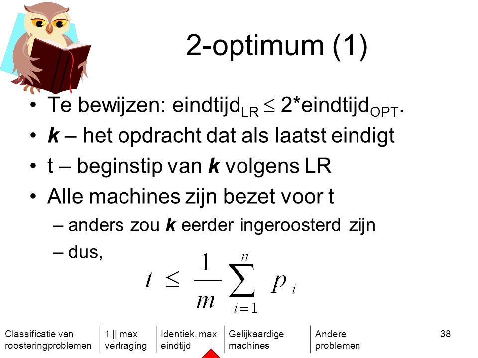 Classificatie van roosteringproblemen 1 || max vertraging Identiek, max eindtijd Gelijkaardige machines Andere problemen 38 2-optimum (1) Te bewijzen: eindtijd LR  2*eindtijd OPT.